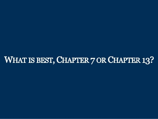 WHAT IS BEST,  CHAPTER 7 OR CHAPTER 13?