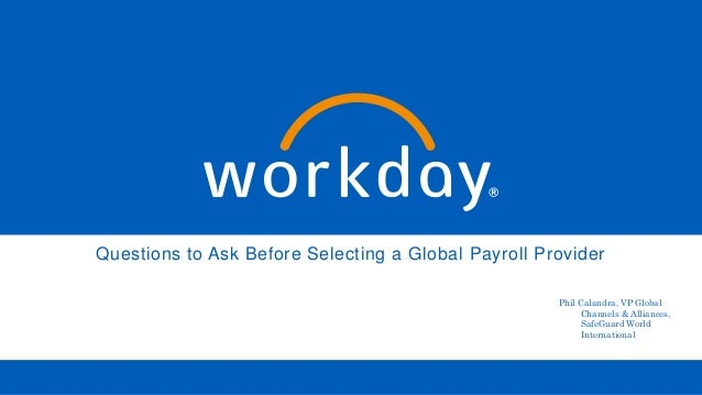 Questions to Ask Before Selecting a Global Payroll Provider Phil Calandra, VP Global Channels & Alliances, SafeGuard World...