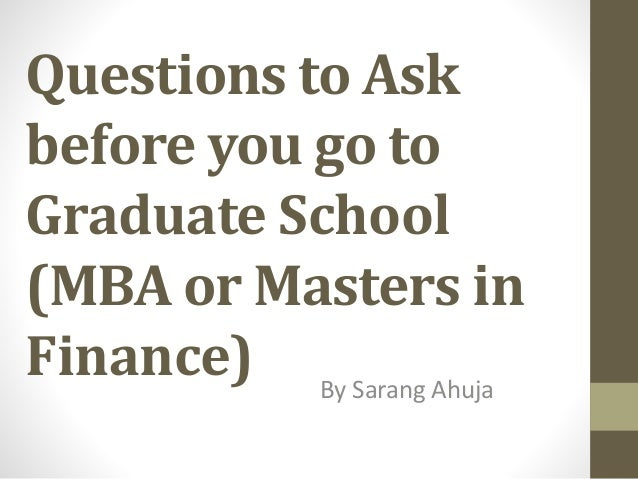 Questions to Ask before you go to Graduate School (MBA or Masters in Finance) By Sarang Ahuja
