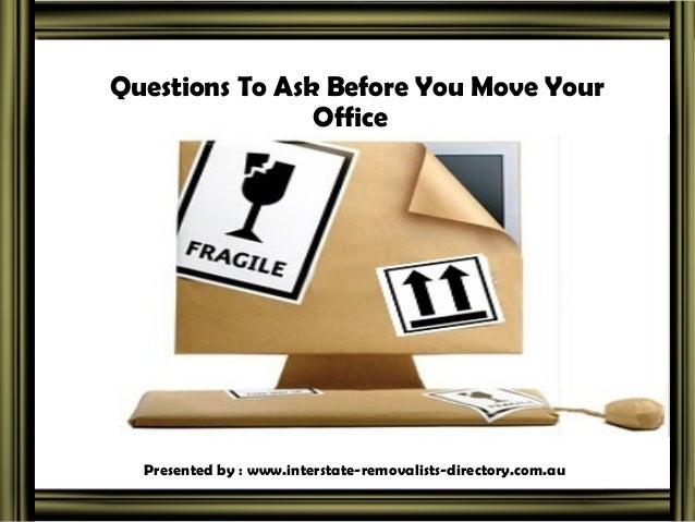 Questions To Ask Before You Move Your Office  Presented by : www.interstate-removalists-directory.com.au