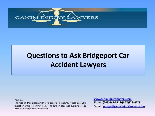 Questions to Ask Bridgeport Car Accident Lawyers  Disclaimer: The tips in this presentation are general in nature. Please ...