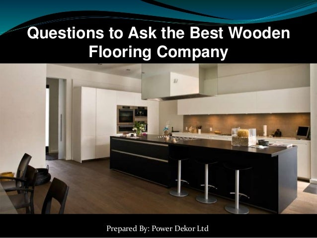 Questions to Ask the Best Wooden Flooring Company Prepared By: Power Dekor Ltd