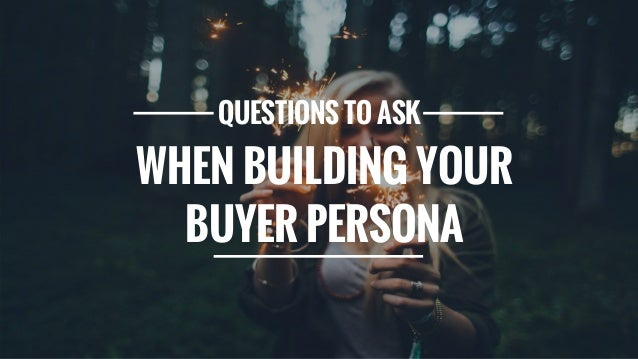 QUESTIONS TO ASK WHEN BUILDING YOUR BUYER PERSONA