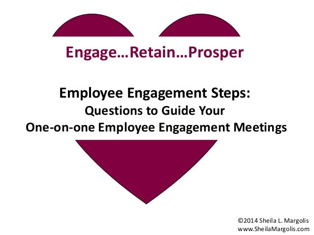 Engage Each Employee Engage…Retain…Prosper Employee Engagement Steps: Questions to Guide Your One-on-one Employee Engageme...