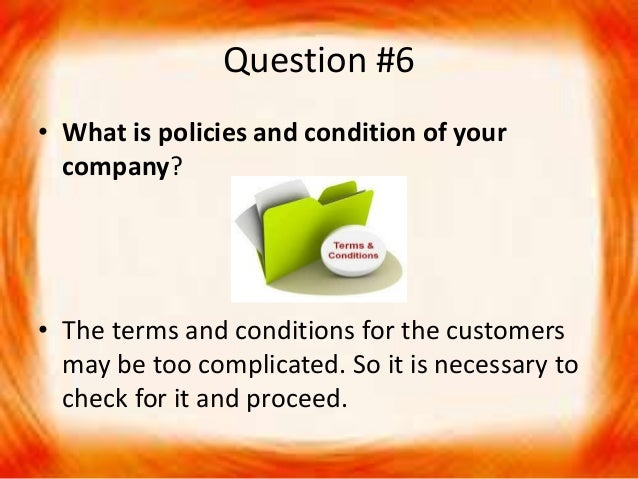 Question #6 • What is policies and condition of your company? • The terms and conditions for the customers may be too comp...