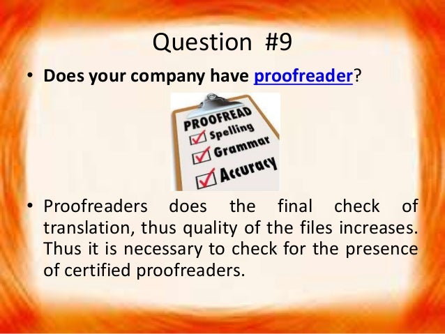 Question #9 • Does your company have proofreader? • Proofreaders does the final check of translation, thus quality of the ...