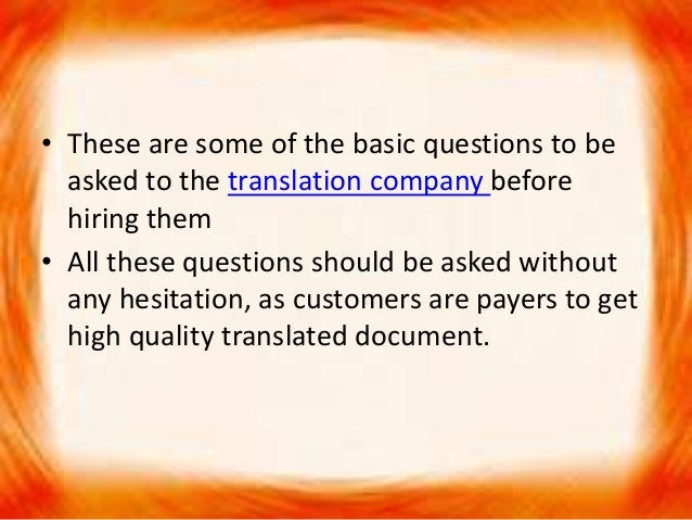 • These are some of the basic questions to be asked to the translation company before hiring them • All these questions sh...