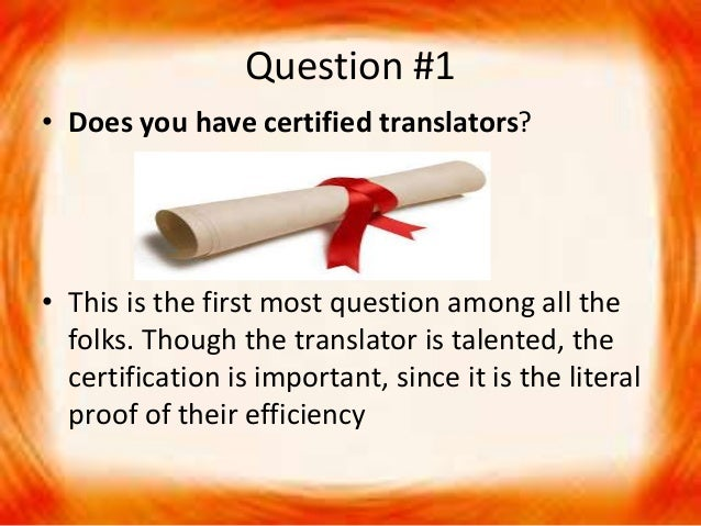 Question #1 • Does you have certified translators? • This is the first most question among all the folks. Though the trans...