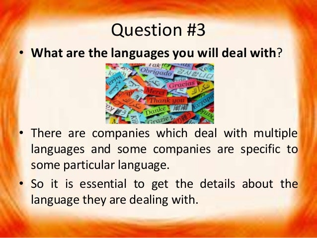 Question #3 • What are the languages you will deal with? • There are companies which deal with multiple languages and some...