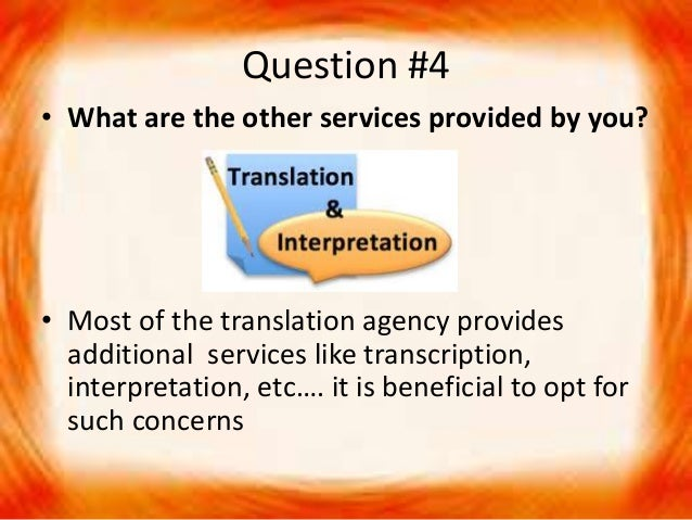 Question #4 • What are the other services provided by you? • Most of the translation agency provides additional services l...