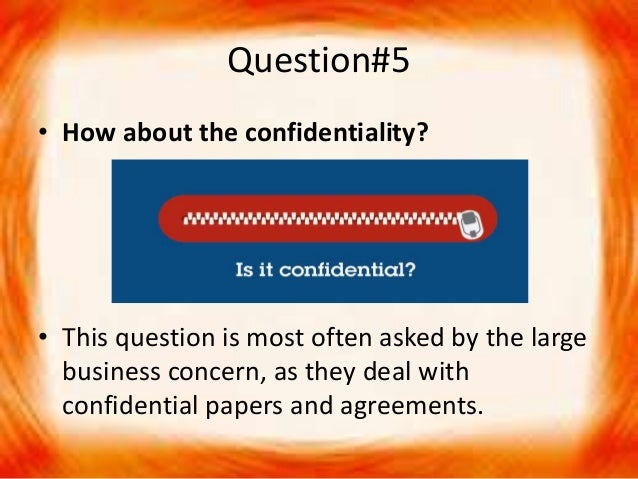 Question#5 • How about the confidentiality? • This question is most often asked by the large business concern, as they dea...