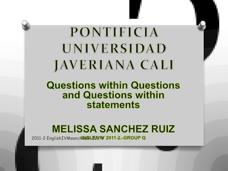 PONTIFICIA UNIVERSIDAD JAVERIANA CALI<br />QuestionswithinQuestions and Questionswithinstatements<br />MELISSA SANCHEZ RUI...