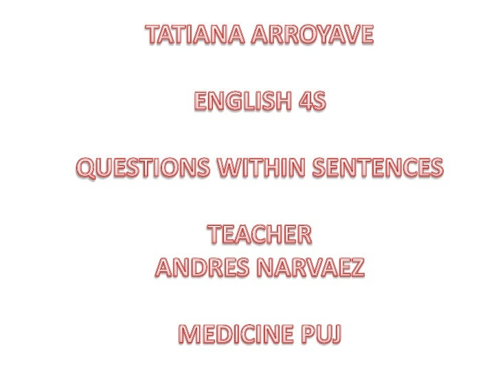 TATIANA ARROYAVE<br />ENGLISH 4S<br />QUESTIONS WITHIN SENTENCES<br />TEACHER<br />ANDRES NARVAEZ<br />MEDICINE PUJ<br />