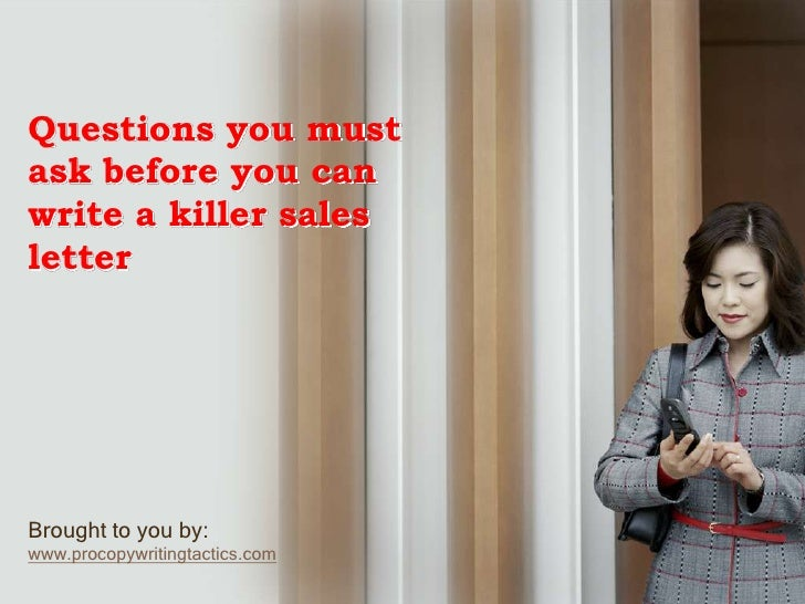 Questions you must ask before you can write a killer sales letter<br />Brought to you by:<br />www.procopywritingtactics.c...