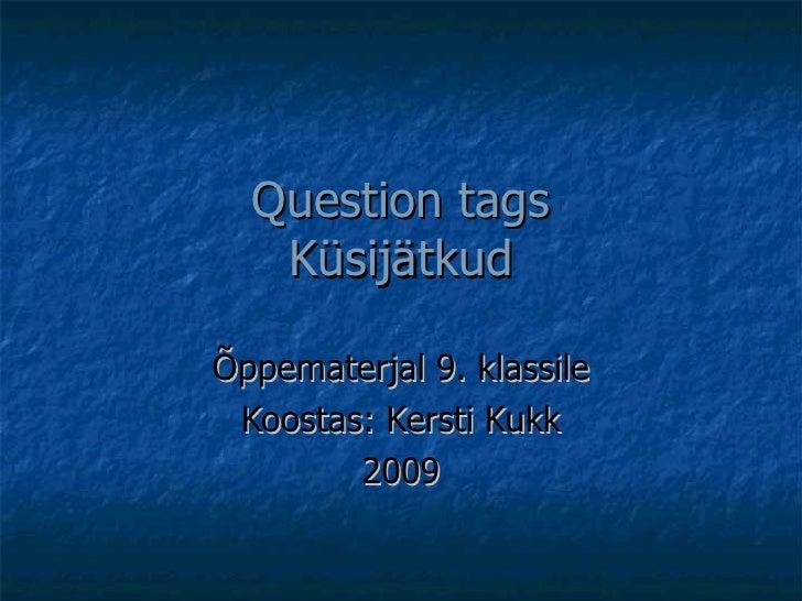 Question tags Küsijätkud Õppematerjal 9. klassile Koostas: Kersti Kukk 2009