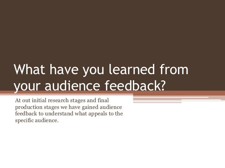 What have you learned fromyour audience feedback?At out initial research stages and finalproduction stages we have gained ...
