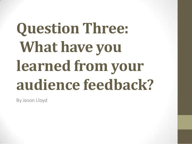 Question Three: What have you learned from your audience feedback? By Jason Lloyd