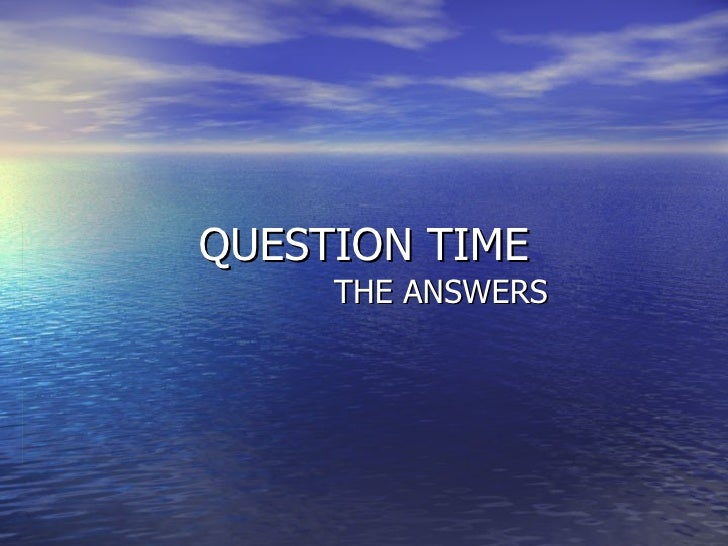 QUESTION TIME     THE ANSWERS