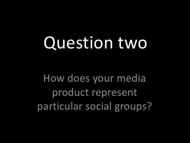 Question two<br />How does your media product represent particular social groups?<br />