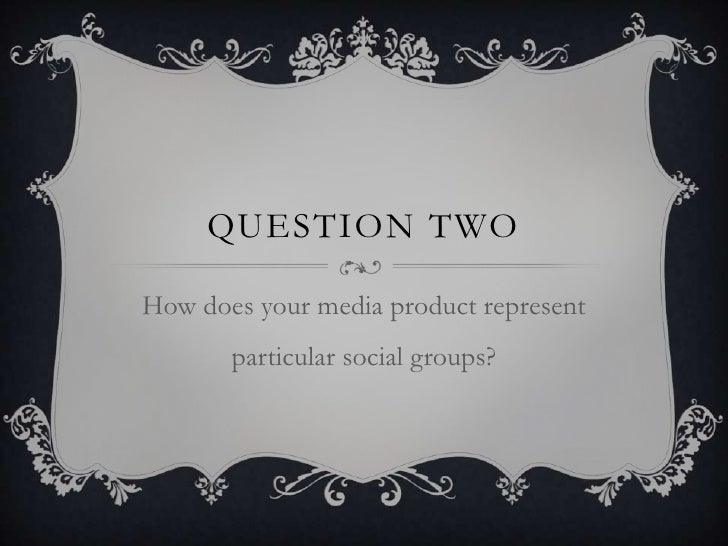 QUESTION TWOHow does your media product represent       particular social groups?