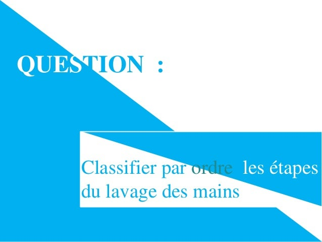 QUESTION :  Classifier par ordre les étapes du lavage des mains