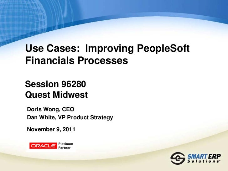 Use Cases: Improving PeopleSoftFinancials ProcessesSession 96280Quest MidwestDoris Wong, CEODan White, VP Product Strategy...