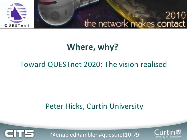 Where, why?<br />Toward QUESTnet 2020: The vision realised<br />Peter Hicks, Curtin University<br />@enabledRambler #quest...