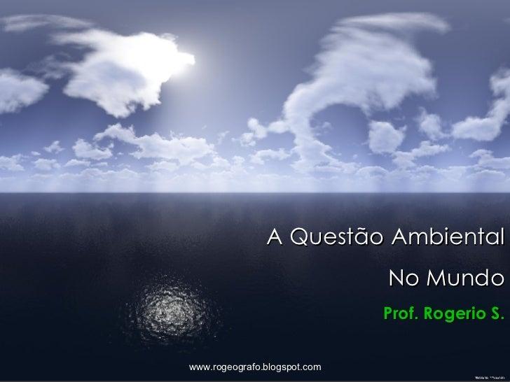A Questão Ambiental No Mundo Prof. Rogerio S. www.rogeografo.blogspot.com