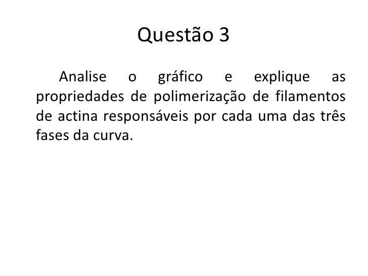 Questão 3    Analise o gráfico e explique aspropriedades de polimerização de filamentosde actina responsáveis por cada uma...