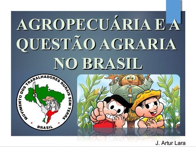 AGROPECUÁRIA E AAGROPECUÁRIA E A QUESTÃO AGRARIAQUESTÃO AGRARIA NO BRASILNO BRASIL J. Artur LaraJ. Artur Lara