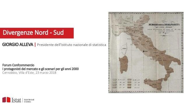 Divergenze Nord - Sud GIORGIO ALLEVA | Presidente dell'Istituto nazionale di statistica Forum Confcommercio I protagonisti...
