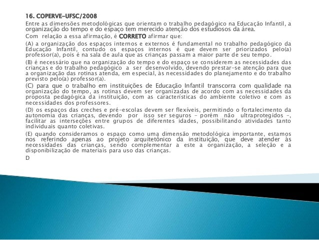 16. COPERVE-UFSC/2008  Entre as dimensões metodológicas que orientam o trabalho pedagógico na Educação Infantil, a  organi...