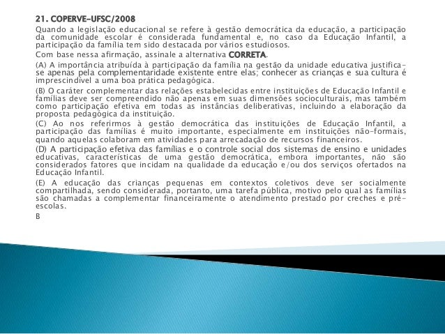 21. COPERVE-UFSC/2008  Quando a legislação educacional se refere à gestão democrática da educação, a participação  da comu...