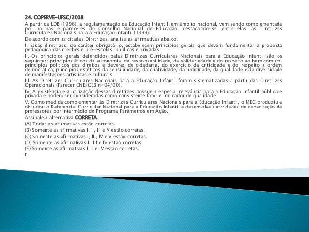 24. COPERVE-UFSC/2008  A partir da LDB (1996), a regulamentação da Educação Infantil, em âmbito nacional, vem sendo comple...