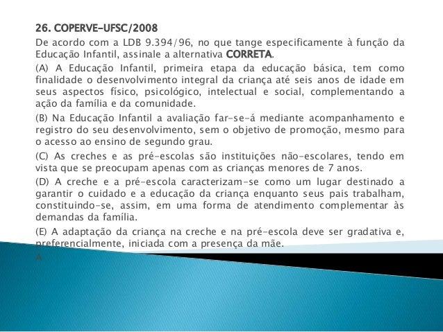 26. COPERVE-UFSC/2008  De acordo com a LDB 9.394/96, no que tange especificamente à função da  Educação Infantil, assinale...
