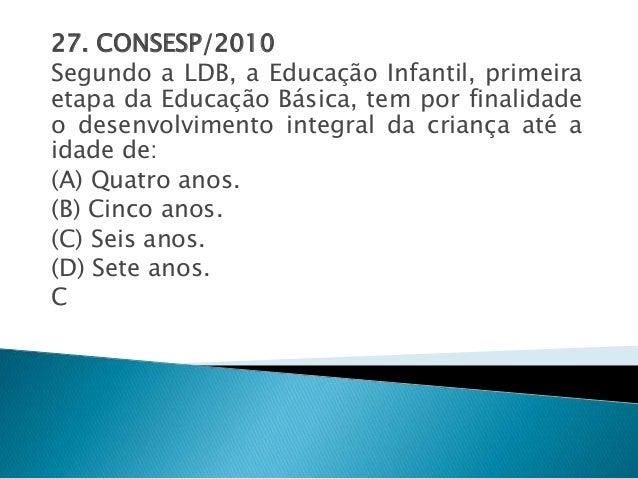 27. CONSESP/2010  Segundo a LDB, a Educação Infantil, primeira  etapa da Educação Básica, tem por finalidade  o desenvolvi...