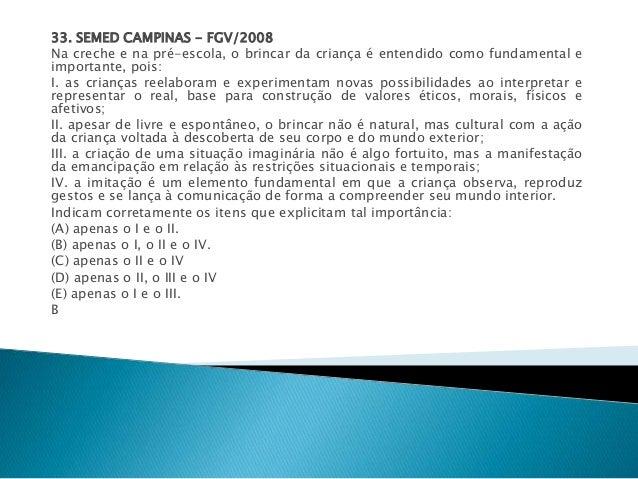 33. SEMED CAMPINAS - FGV/2008  Na creche e na pré-escola, o brincar da criança é entendido como fundamental e  importante,...