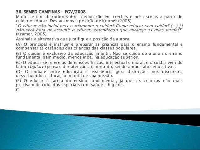 36. SEMED CAMPINAS - FGV/2008  Muito se tem discutido sobre a educação em creches e pré-escolas a partir do  cuidar e educ...