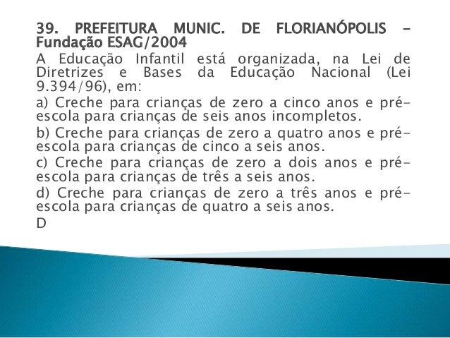 39. PREFEITURA MUNIC. DE FLORIANÓPOLIS -  Fundação ESAG/2004  A Educação Infantil está organizada, na Lei de  Diretrizes e...