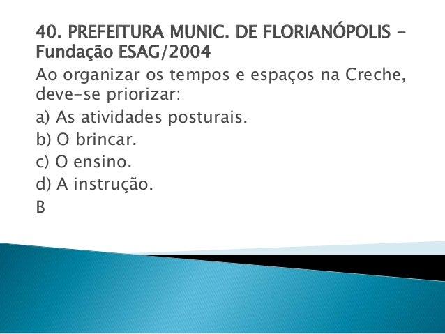 40. PREFEITURA MUNIC. DE FLORIANÓPOLIS -  Fundação ESAG/2004  Ao organizar os tempos e espaços na Creche,  deve-se prioriz...