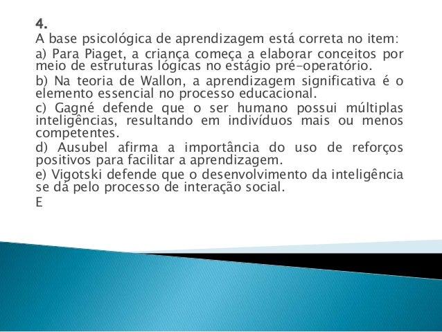 4.  A base psicológica de aprendizagem está correta no item:  a) Para Piaget, a criança começa a elaborar conceitos por  m...