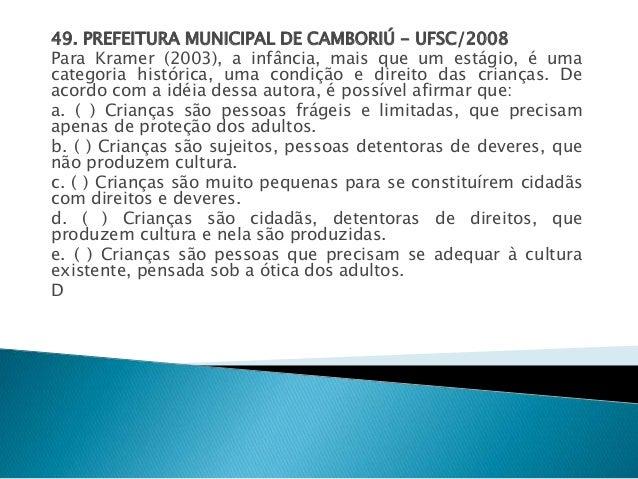 49. PREFEITURA MUNICIPAL DE CAMBORIÚ - UFSC/2008  Para Kramer (2003), a infância, mais que um estágio, é uma  categoria hi...