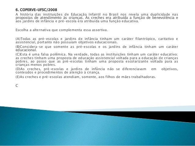6. COPERVE-UFSC/2008  A história das instituições de Educação Infantil no Brasil nos revela uma duplicidade nas  propostas...