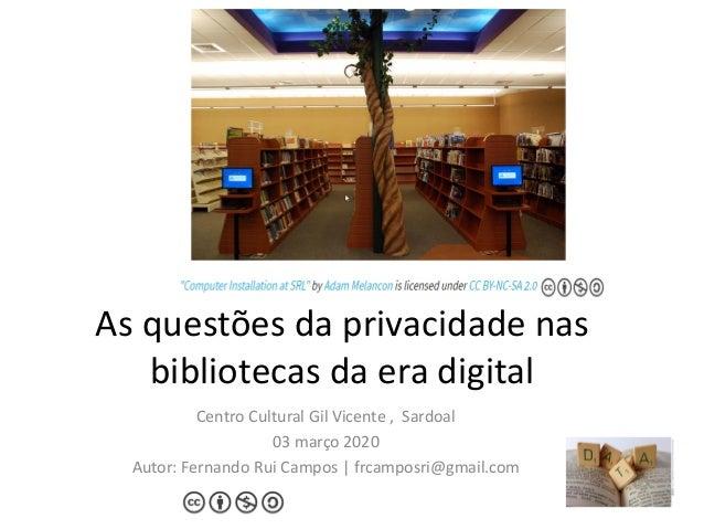 As questões da privacidade nas bibliotecas da era digital Centro Cultural Gil Vicente , Sardoal 03 março 2020 Autor: Ferna...