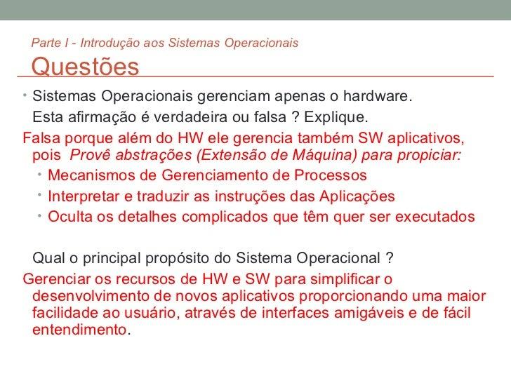 Parte I - Introdução aos Sistemas Operacionais Questões <ul><li>Sistemas Operacionais gerenciam apenas o hardware. </li></...
