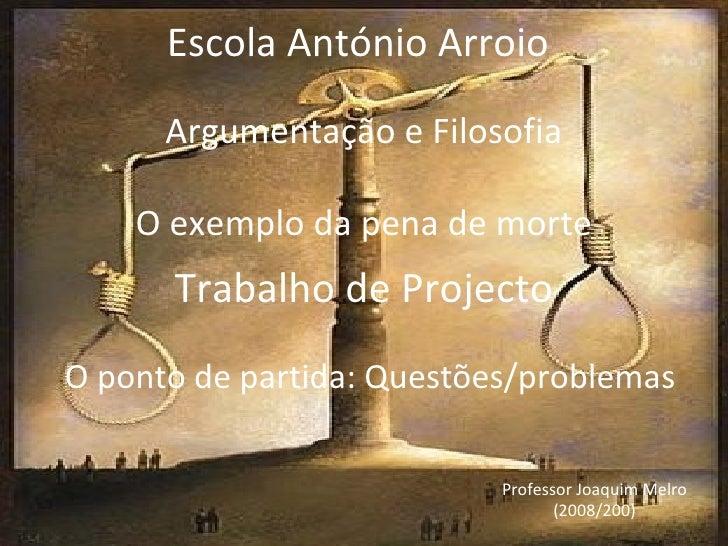 Argumentação e Filosofia O exemplo da pena de morte Trabalho de Projecto O  p onto de partida: Questões/problemas Escola A...
