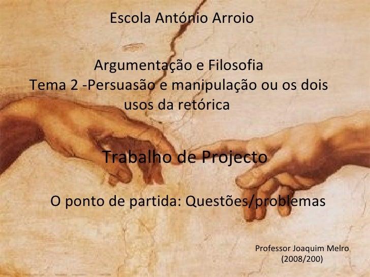 Argumentação e Filosofia Tema 2 - Persuasão e manipulação ou os dois usos da retórica  Trabalho de Projecto O  p onto de p...