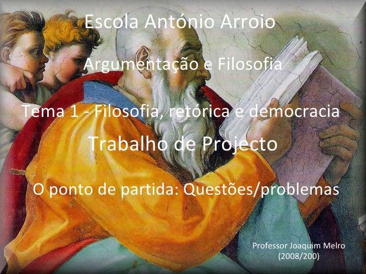 Argumentação e Filosofia Tema 1 -  Filosofia, retórica e democracia  Trabalho de Projecto O  p onto de partida: Questões/p...