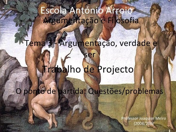 Argumentação e Filosofia Tema 3 -  Argumentação, verdade e ser  Trabalho de Projecto O  p onto de partida: Questões/proble...