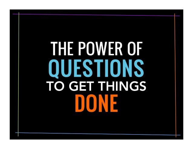 QUESTIONS TO GET THINGS DONE	    THE POWER OF